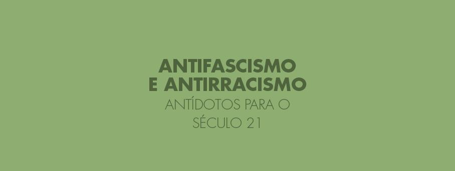 Antifascismo e Antirracismo – Antídotos para o século 21