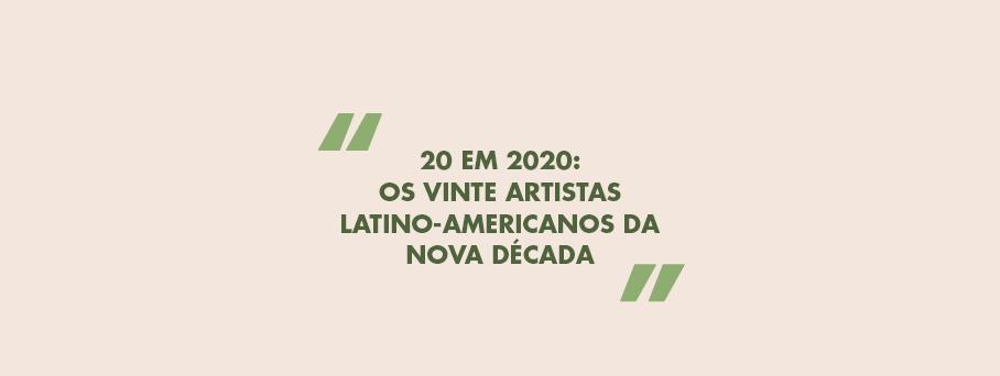 20 em 2020: Os vinte artistas latino-americanos da nova década